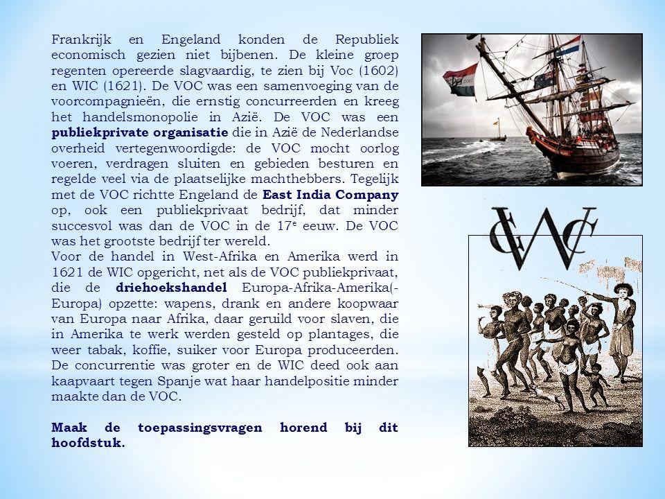 Frankrijk en Engeland konden de Republiek economisch gezien niet bijbenen. De kleine groep regenten opereerde slagvaardig, te zien bij Voc (1602) en WIC (1621). De VOC was een samenvoeging van de voorcompagnieën, die ernstig concurreerden en kreeg het handelsmonopolie in Azië. De VOC was een publiekprivate organisatie die in Azië de Nederlandse overheid vertegenwoordigde: de VOC mocht oorlog voeren, verdragen sluiten en gebieden besturen en regelde veel via de plaatselijke machthebbers. Tegelijk met de VOC richtte Engeland de East India Company op, ook een publiekprivaat bedrijf, dat minder succesvol was dan de VOC in de 17e eeuw. De VOC was het grootste bedrijf ter wereld.