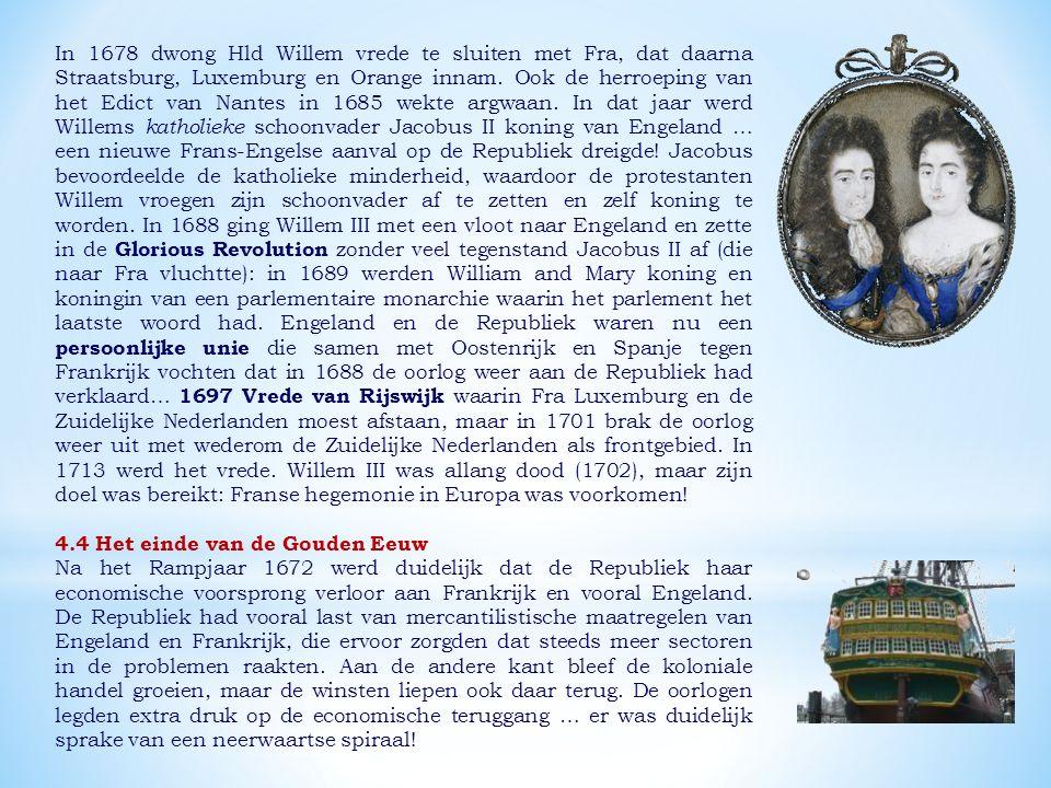 In 1678 dwong Hld Willem vrede te sluiten met Fra, dat daarna Straatsburg, Luxemburg en Orange innam. Ook de herroeping van het Edict van Nantes in 1685 wekte argwaan. In dat jaar werd Willems katholieke schoonvader Jacobus II koning van Engeland … een nieuwe Frans-Engelse aanval op de Republiek dreigde! Jacobus bevoordeelde de katholieke minderheid, waardoor de protestanten Willem vroegen zijn schoonvader af te zetten en zelf koning te worden. In 1688 ging Willem III met een vloot naar Engeland en zette in de Glorious Revolution zonder veel tegenstand Jacobus II af (die naar Fra vluchtte): in 1689 werden William and Mary koning en koningin van een parlementaire monarchie waarin het parlement het laatste woord had. Engeland en de Republiek waren nu een persoonlijke unie die samen met Oostenrijk en Spanje tegen Frankrijk vochten dat in 1688 de oorlog weer aan de Republiek had verklaard… 1697 Vrede van Rijswijk waarin Fra Luxemburg en de Zuidelijke Nederlanden moest afstaan, maar in 1701 brak de oorlog weer uit met wederom de Zuidelijke Nederlanden als frontgebied. In 1713 werd het vrede. Willem III was allang dood (1702), maar zijn doel was bereikt: Franse hegemonie in Europa was voorkomen!