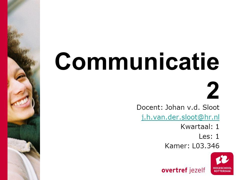 Communicatie 2 Docent: Johan v.d. Sloot j.h.van.der.sloot@hr.nl