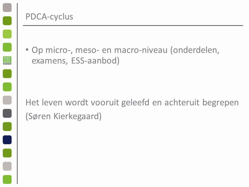 PDCA-cyclus Op micro-, meso- en macro-niveau (onderdelen, examens, ESS-aanbod) Het leven wordt vooruit geleefd en achteruit begrepen.