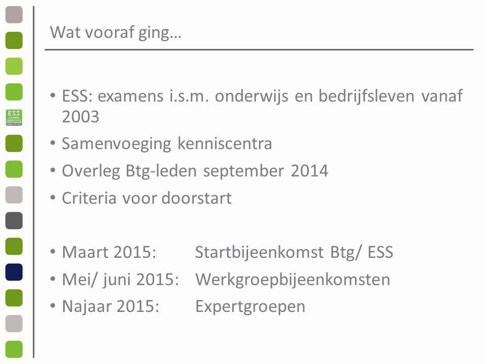 Wat vooraf ging… ESS: examens i.s.m. onderwijs en bedrijfsleven vanaf 2003. Samenvoeging kenniscentra.