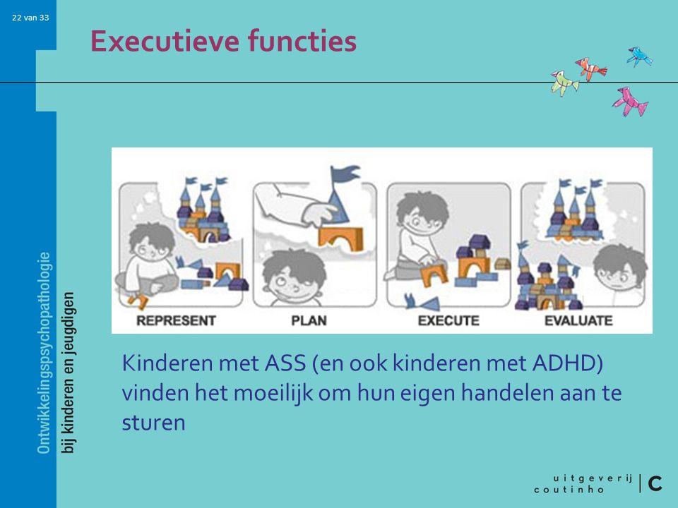 Executieve functies Kinderen met ASS (en ook kinderen met ADHD) vinden het moeilijk om hun eigen handelen aan te sturen.