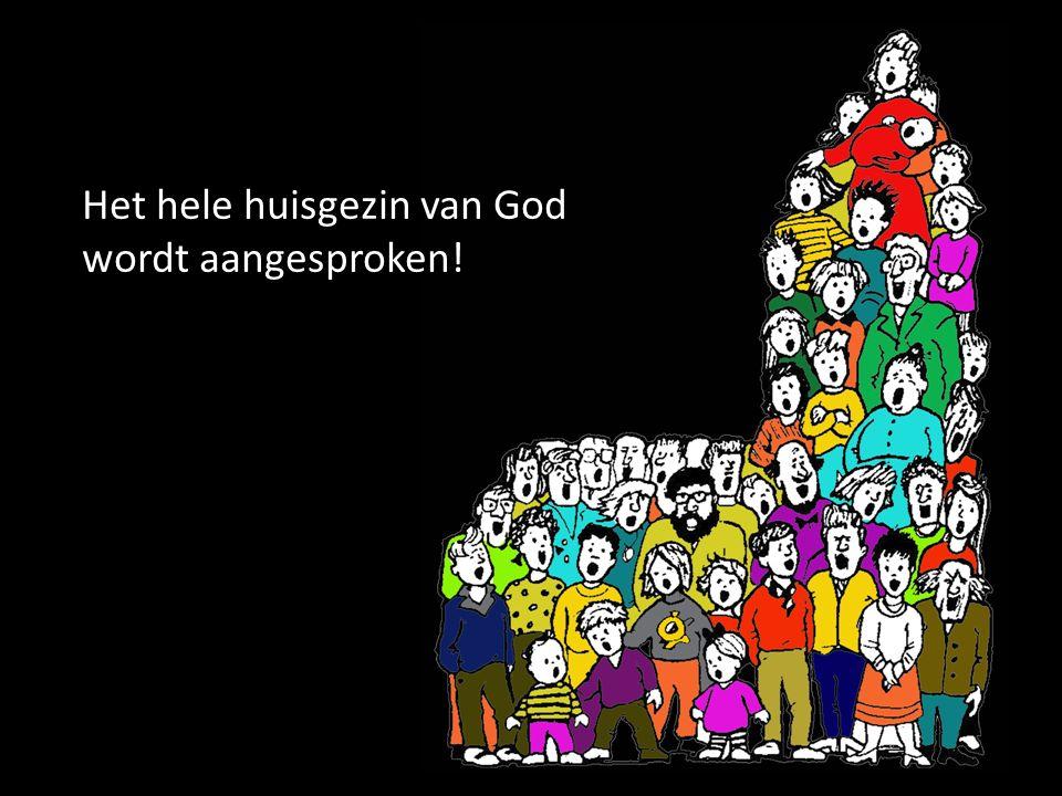 Het hele huisgezin van God wordt aangesproken!