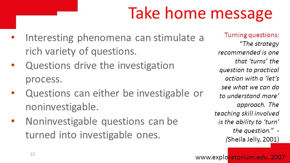 Take home message Interesting phenomena can stimulate a rich variety of questions. Questions drive the investigation process.
