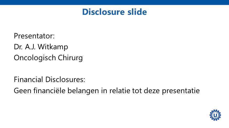 Disclosure slide Presentator: Dr. A.J. Witkamp Oncologisch Chirurg