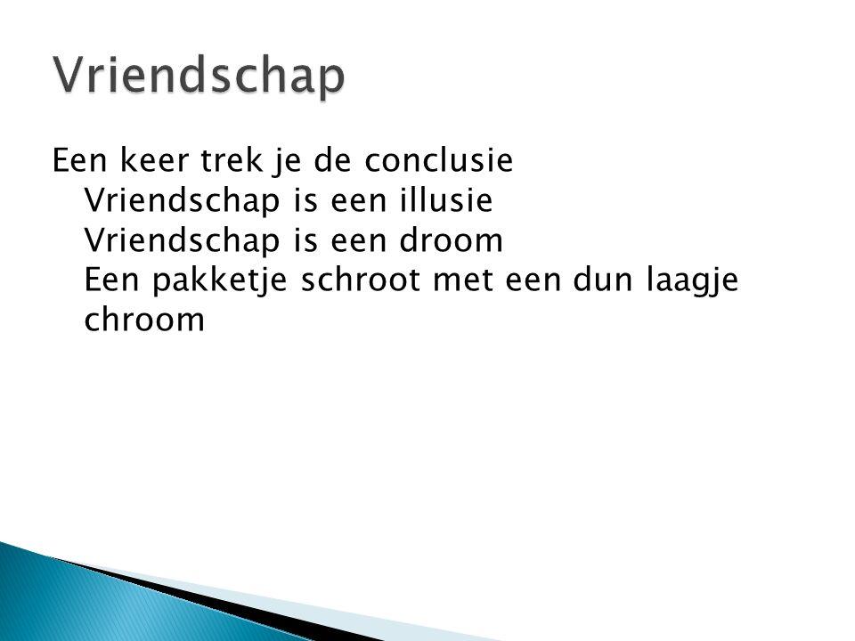 Vriendschap Een keer trek je de conclusie Vriendschap is een illusie Vriendschap is een droom Een pakketje schroot met een dun laagje chroom.