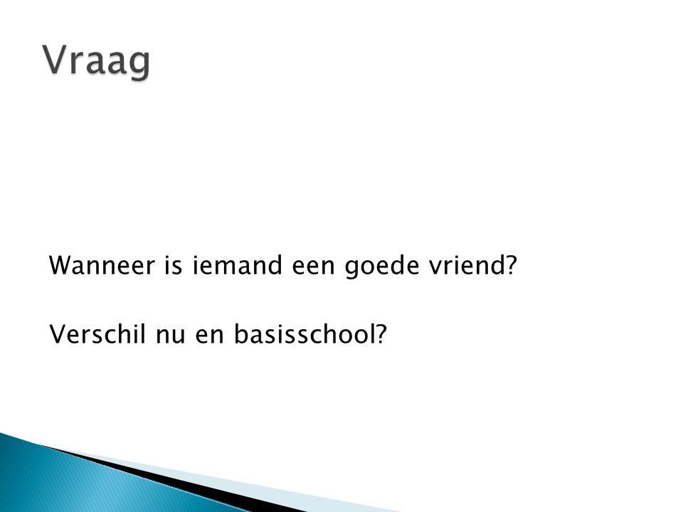 Vraag Wanneer is iemand een goede vriend Verschil nu en basisschool