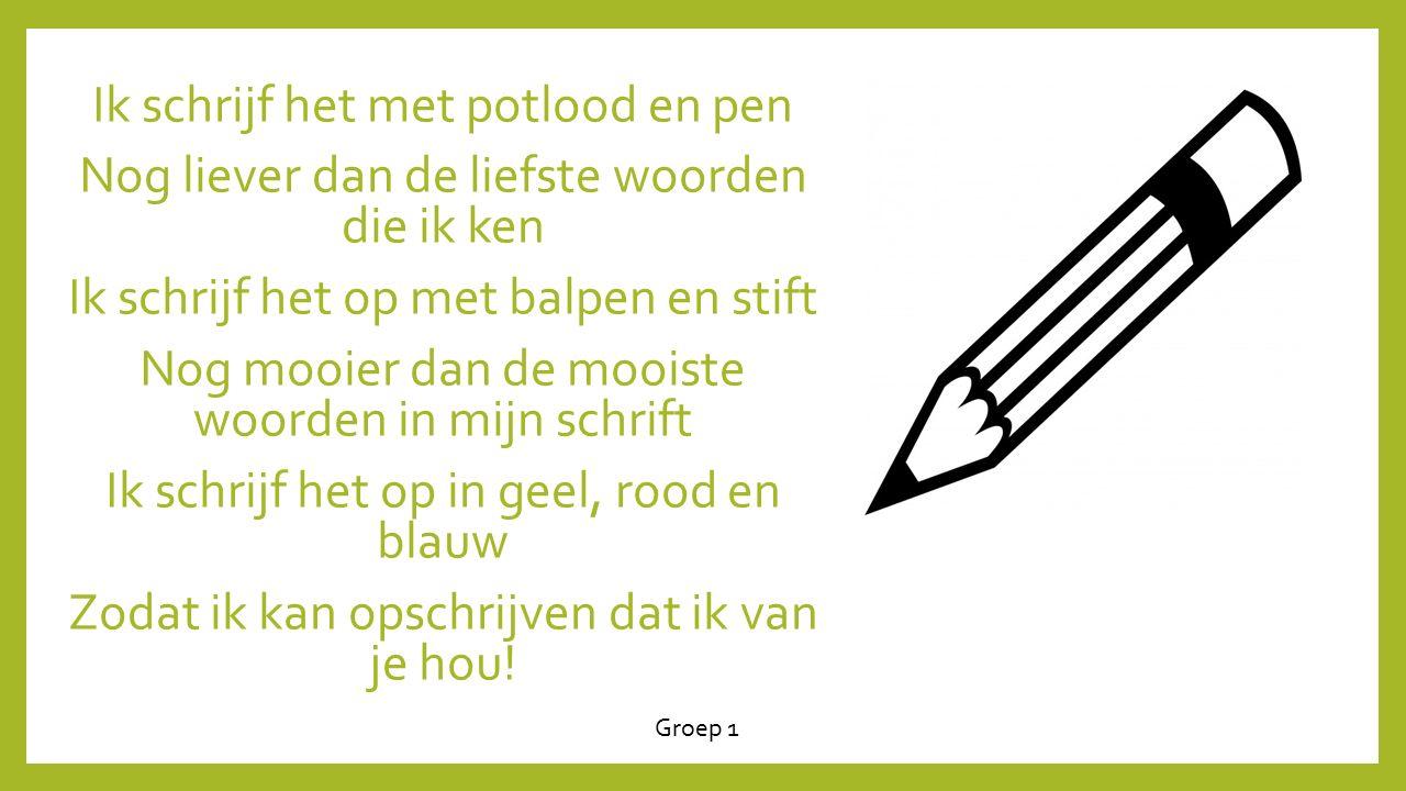 Ik schrijf het met potlood en pen Nog liever dan de liefste woorden die ik ken Ik schrijf het op met balpen en stift Nog mooier dan de mooiste woorden in mijn schrift Ik schrijf het op in geel, rood en blauw Zodat ik kan opschrijven dat ik van je hou!
