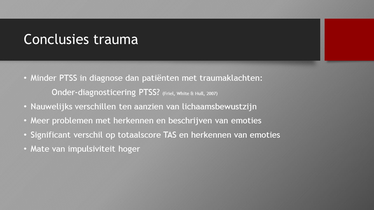 Conclusies trauma Minder PTSS in diagnose dan patiënten met traumaklachten: Onder-diagnosticering PTSS (Friel, White & Hull, 2007)