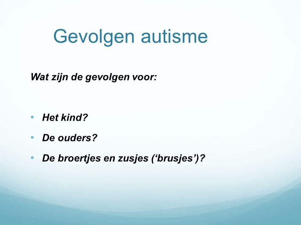 Gevolgen autisme Wat zijn de gevolgen voor: Het kind De ouders