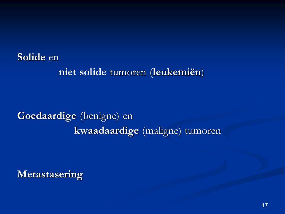 Solide en niet solide tumoren (leukemiën) Goedaardige (benigne) en. kwaadaardige (maligne) tumoren.