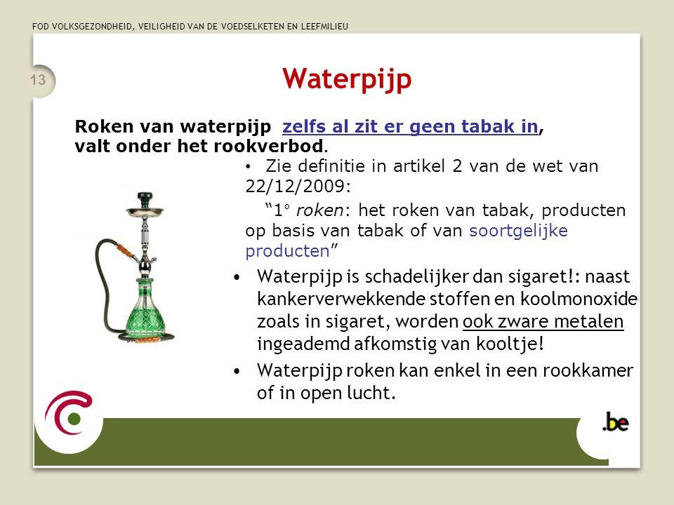 Waterpijp Roken van waterpijp zelfs al zit er geen tabak in, valt onder het rookverbod. Zie definitie in artikel 2 van de wet van 22/12/2009: