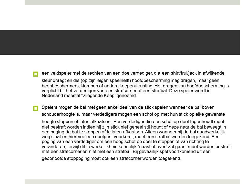 een veldspeler met de rechten van een doelverdediger, die een shirt/trui/jack in afwijkende kleur draagt en die (op zijn eigen speelhelft) hoofdbescherming mag dragen, maar geen beenbeschermers, klompen of andere keeperuitrusting. Het dragen van hoofdbescherming is verplicht bij het verdedigen van een strafcorner of een strafbal. Deze speler wordt in Nederland meestal 'Vliegende Keep' genoemd.