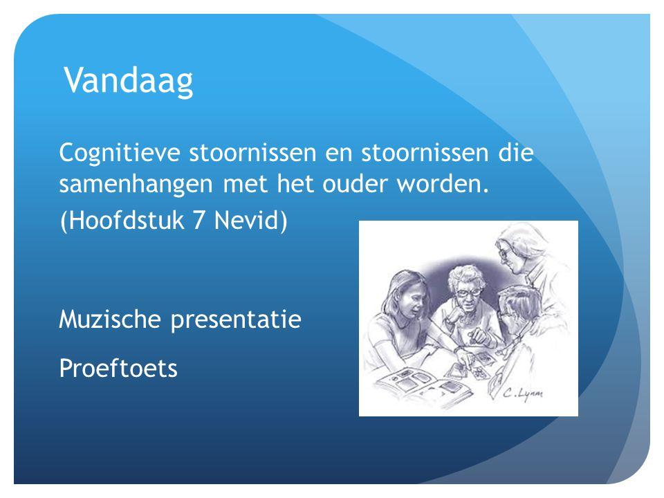Vandaag Cognitieve stoornissen en stoornissen die samenhangen met het ouder worden. (Hoofdstuk 7 Nevid)
