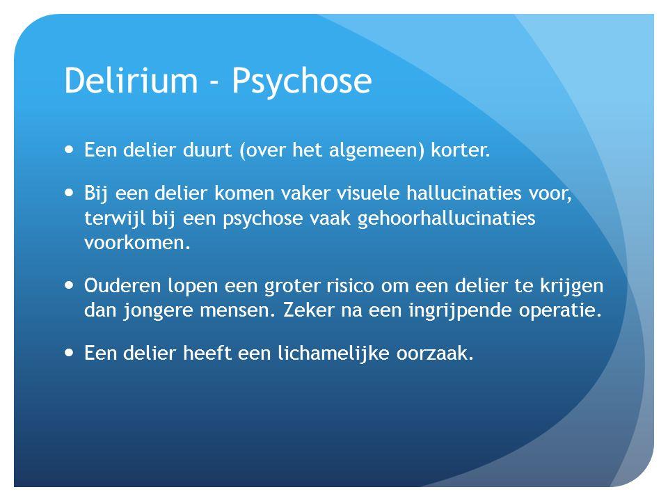 Delirium - Psychose Een delier duurt (over het algemeen) korter.