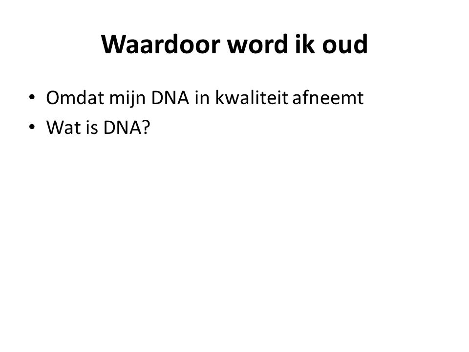 Waardoor word ik oud Omdat mijn DNA in kwaliteit afneemt Wat is DNA