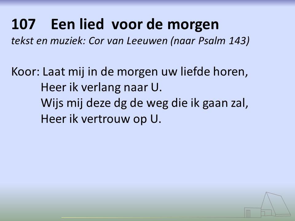 107 Een lied voor de morgen tekst en muziek: Cor van Leeuwen (naar Psalm 143)