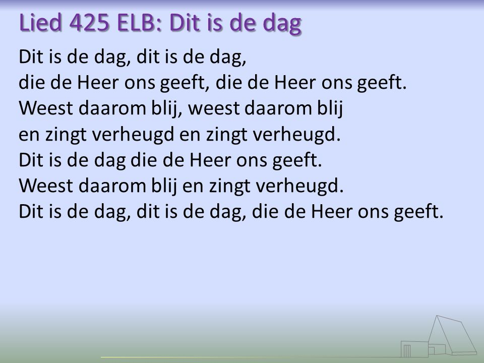 Lied 425 ELB: Dit is de dag Dit is de dag, dit is de dag,