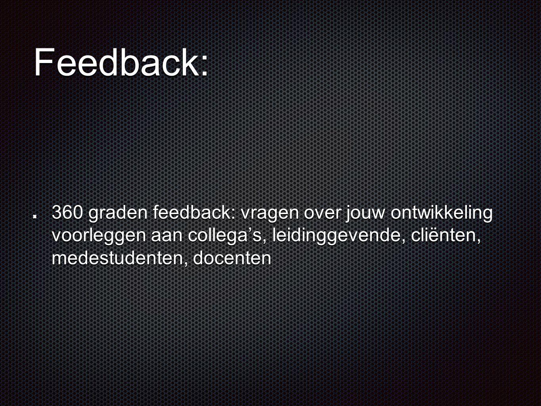 Feedback: 360 graden feedback: vragen over jouw ontwikkeling voorleggen aan collega's, leidinggevende, cliënten, medestudenten, docenten.