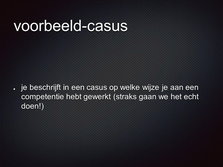 voorbeeld-casus je beschrijft in een casus op welke wijze je aan een competentie hebt gewerkt (straks gaan we het echt doen!)