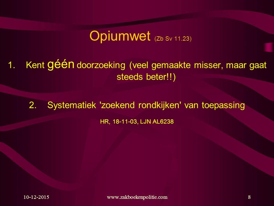 Opiumwet (Zb Sv 11.23) Kent géén doorzoeking (veel gemaakte misser, maar gaat steeds beter!!) Systematiek zoekend rondkijken van toepassing.