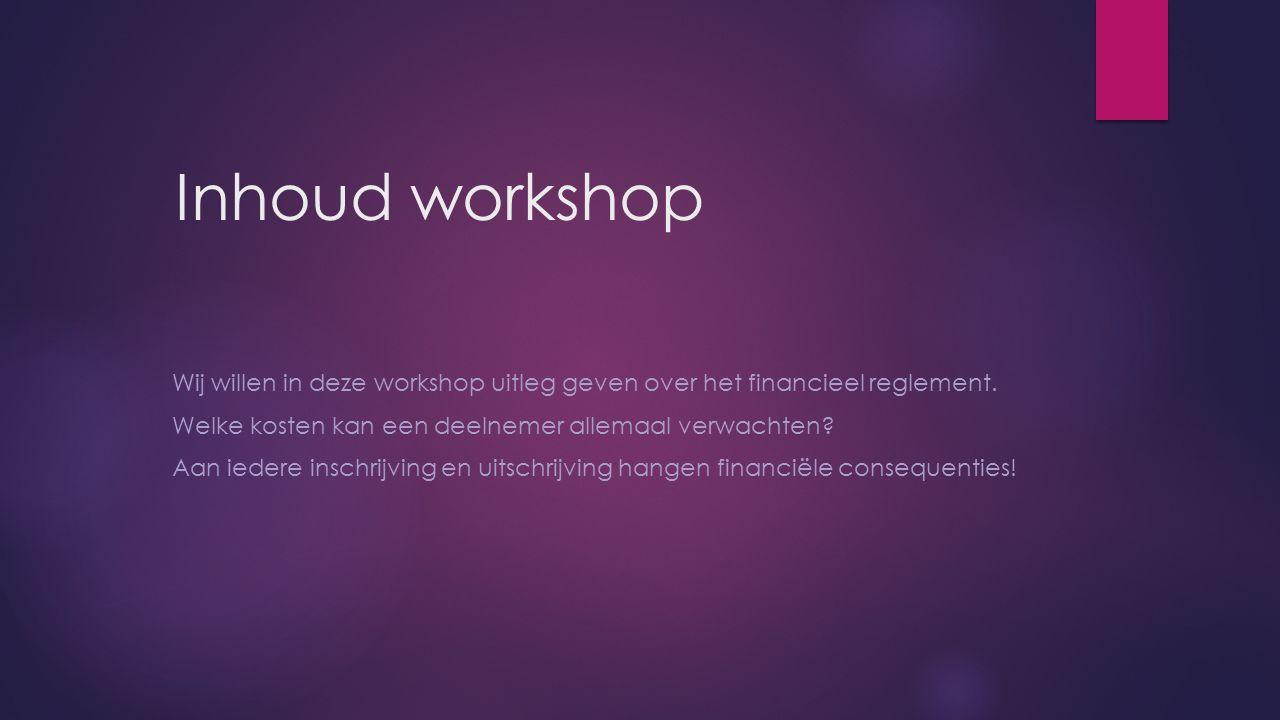 Inhoud workshop Wij willen in deze workshop uitleg geven over het financieel reglement. Welke kosten kan een deelnemer allemaal verwachten