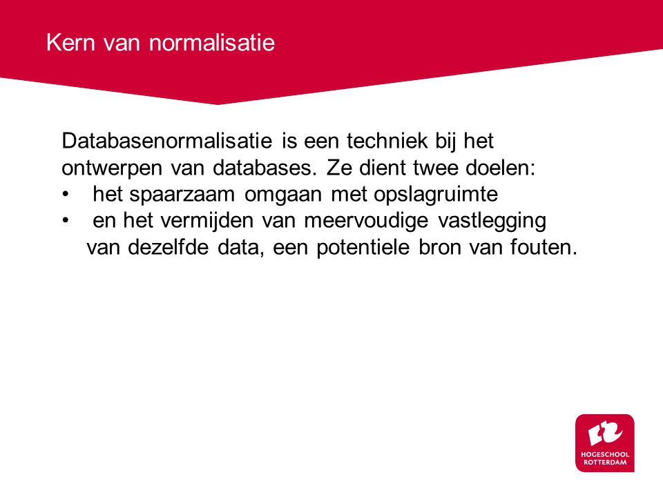 Kern van normalisatie Databasenormalisatie is een techniek bij het ontwerpen van databases. Ze dient twee doelen:
