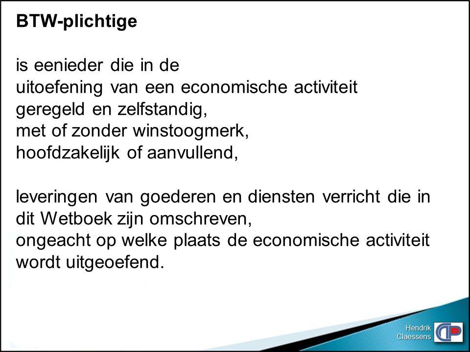 BTW-plichtige is eenieder die in de. uitoefening van een economische activiteit. geregeld en zelfstandig,