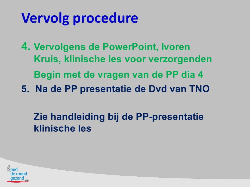 Vervolg procedure 4. Vervolgens de PowerPoint, Ivoren Kruis, klinische les voor verzorgenden. Begin met de vragen van de PP dia 4.