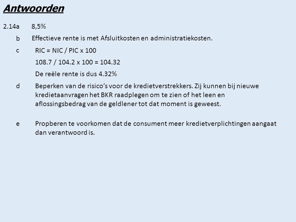 Antwoorden 2.14a. 8,5% b. Effectieve rente is met Afsluitkosten en administratiekosten. c. RIC = NIC / PIC x 100.