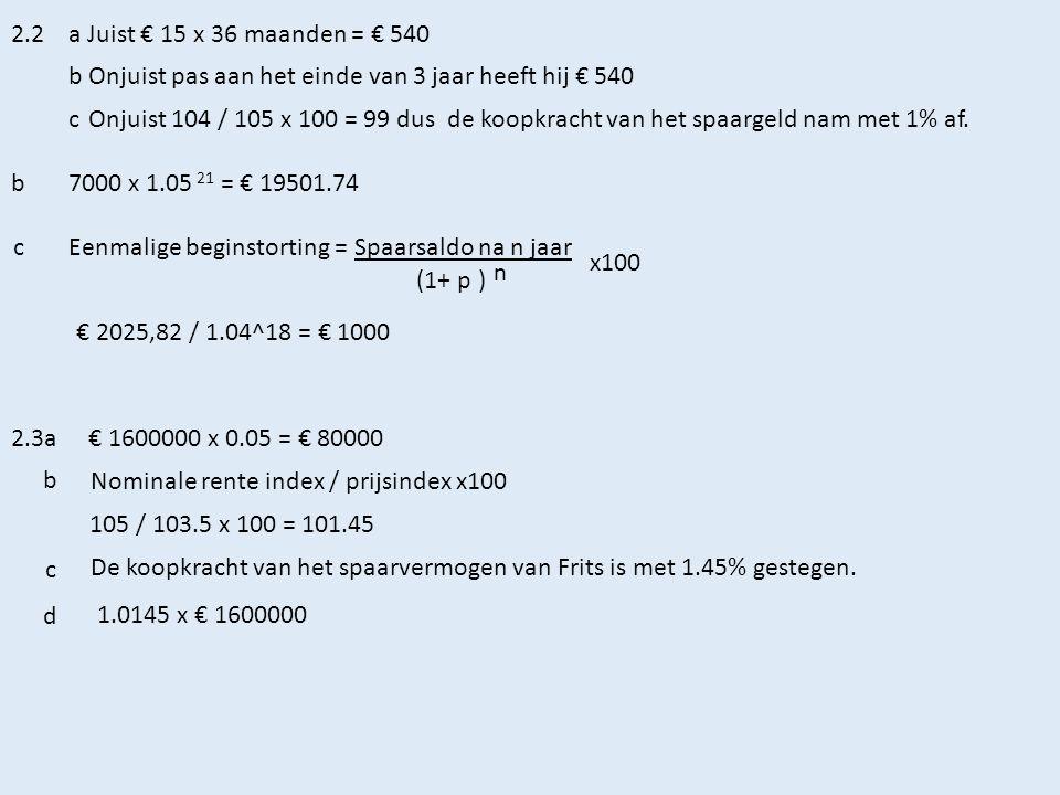 2.2 a Juist € 15 x 36 maanden = € 540. b Onjuist pas aan het einde van 3 jaar heeft hij € 540. c.