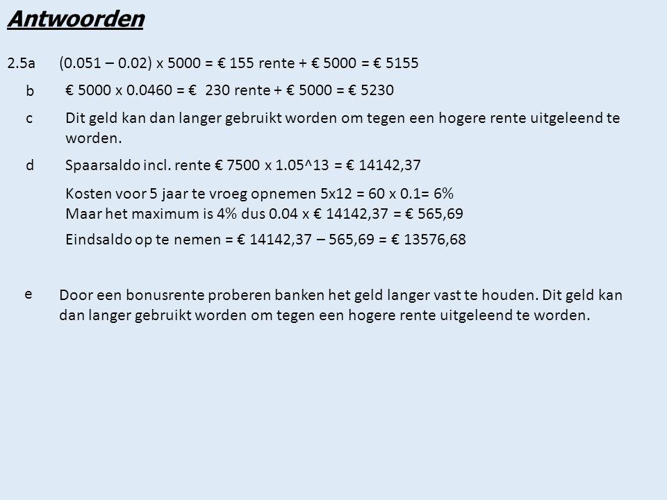 Antwoorden 2.5a (0.051 – 0.02) x 5000 = € 155 rente + € 5000 = € 5155