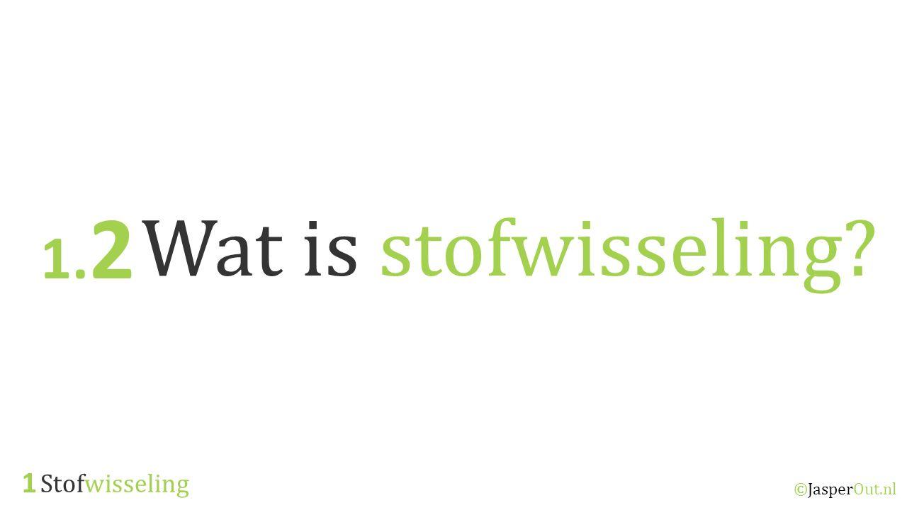 1.2 Wat is stofwisseling 1 Stofwisseling ©JasperOut.nl