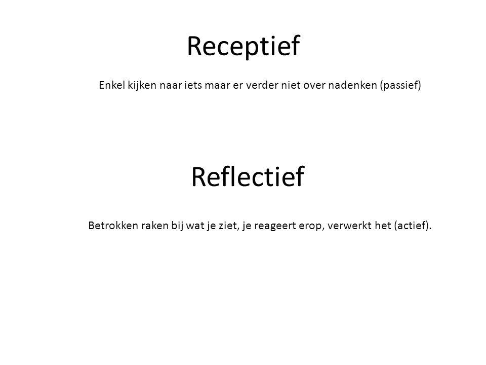 Receptief Enkel kijken naar iets maar er verder niet over nadenken (passief) Reflectief.