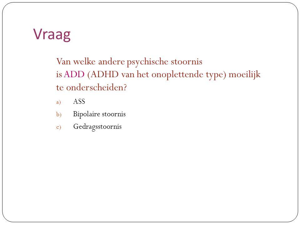 Vraag Van welke andere psychische stoornis is ADD (ADHD van het onoplettende type) moeilijk te onderscheiden