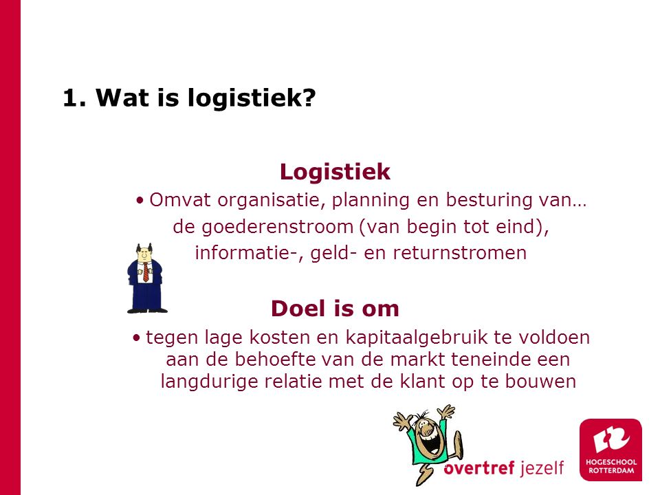 1. Wat is logistiek Logistiek Doel is om