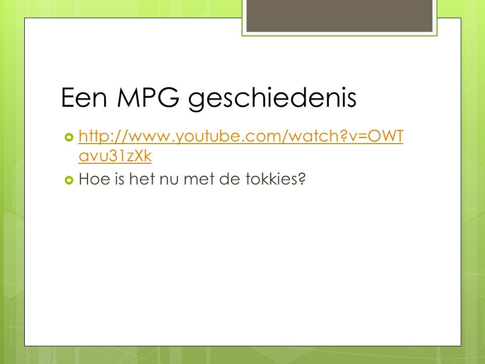 Een MPG geschiedenis http://www.youtube.com/watch v=OWTavu31zXk