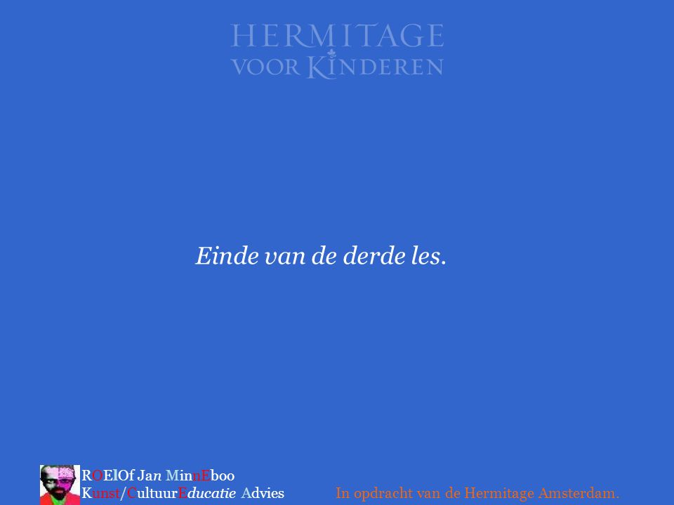 Einde van de derde les. ROElOf Jan MinnEboo Kunst/CultuurEducatie Advies.