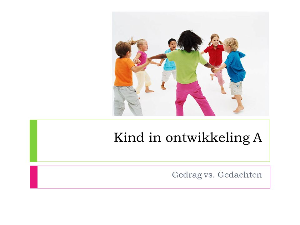 Kind in ontwikkeling A Gedrag vs. Gedachten Dagindeling: