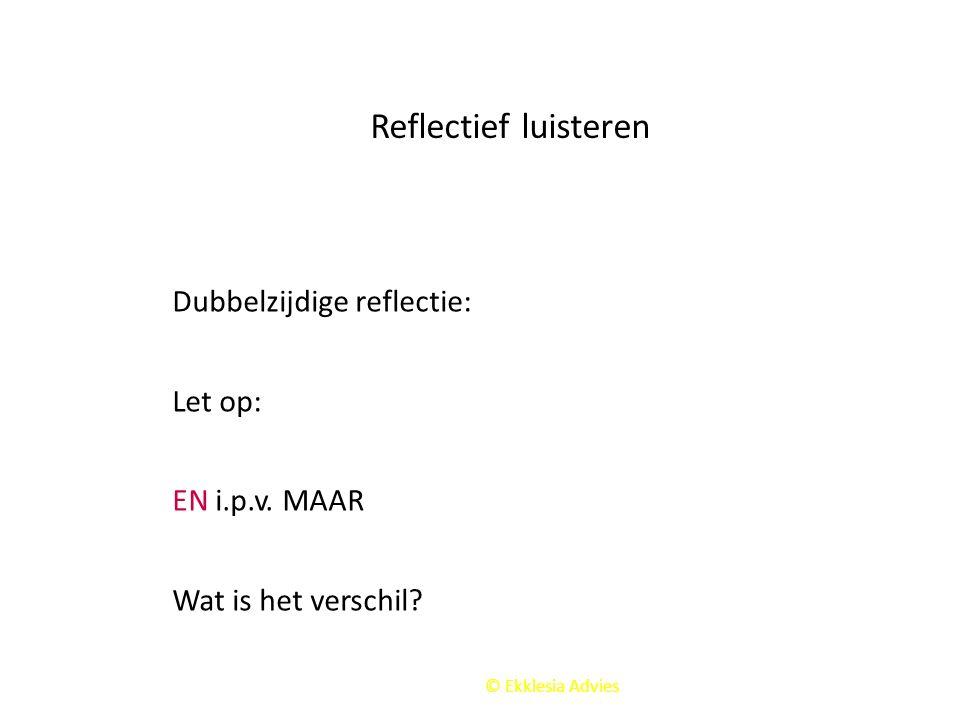 Reflectief luisteren Dubbelzijdige reflectie: Let op: EN i.p.v. MAAR