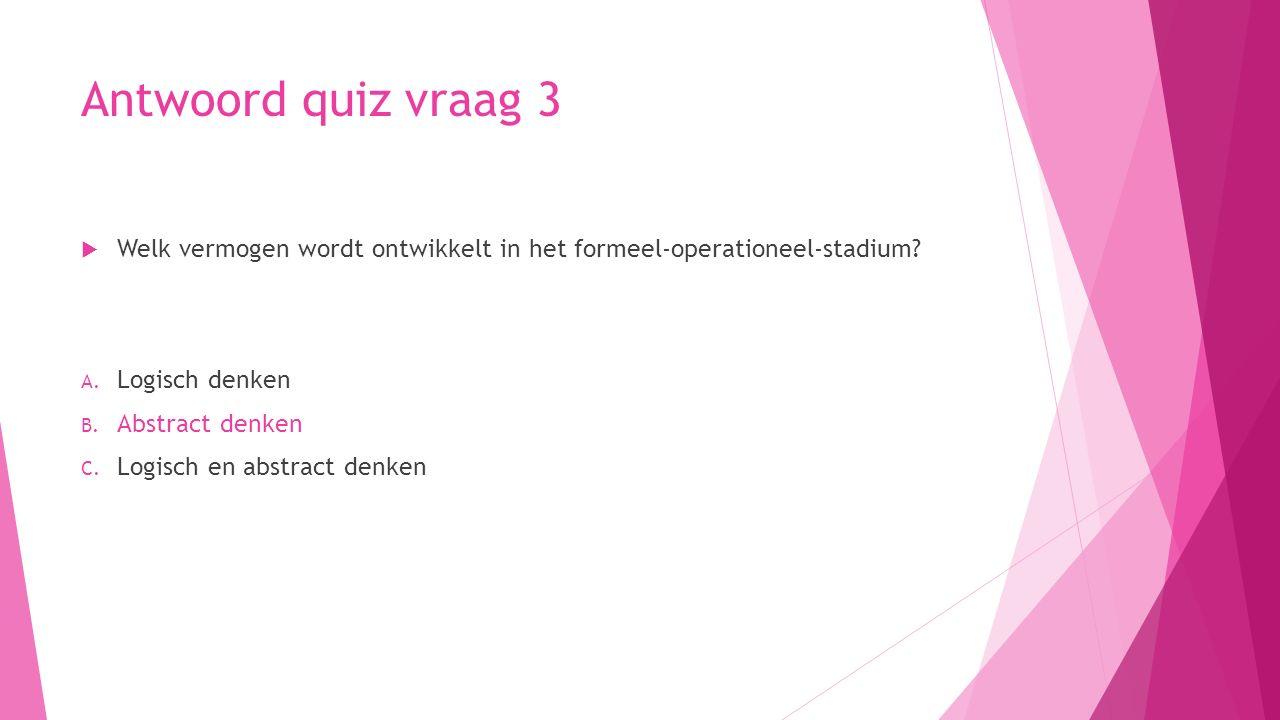 Antwoord quiz vraag 3 Welk vermogen wordt ontwikkelt in het formeel-operationeel-stadium Logisch denken.