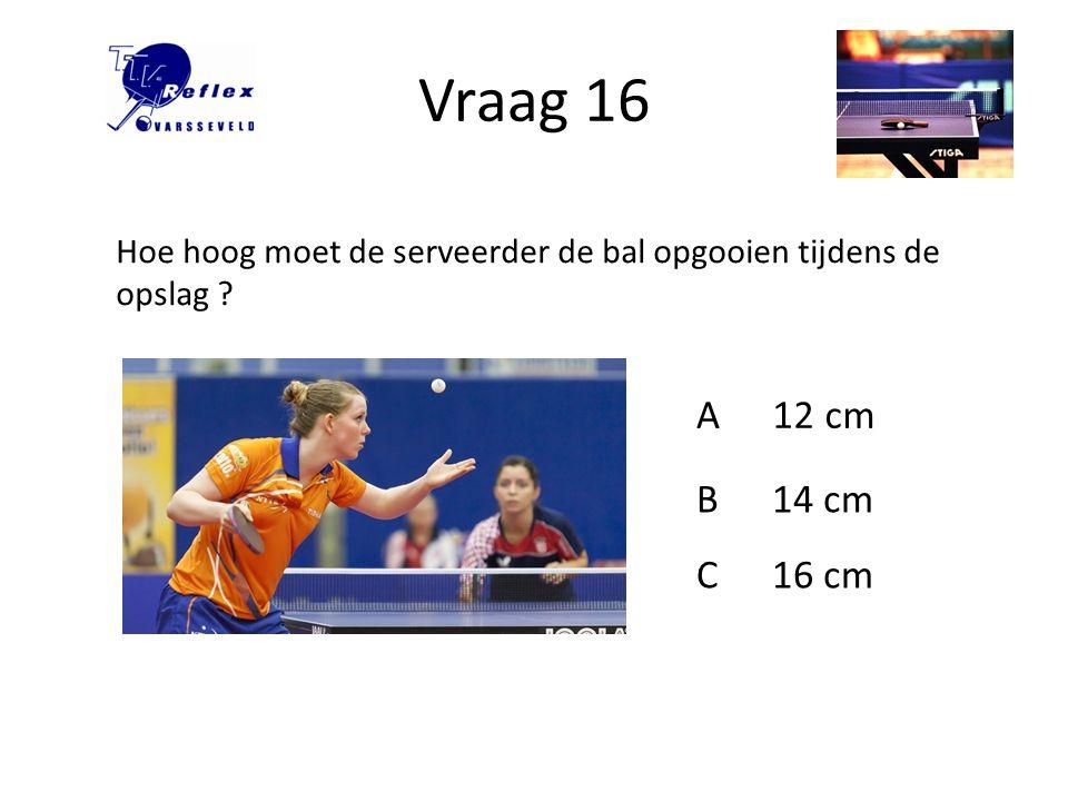 Vraag 16 Hoe hoog moet de serveerder de bal opgooien tijdens de opslag A 12 cm B 14 cm C 16 cm