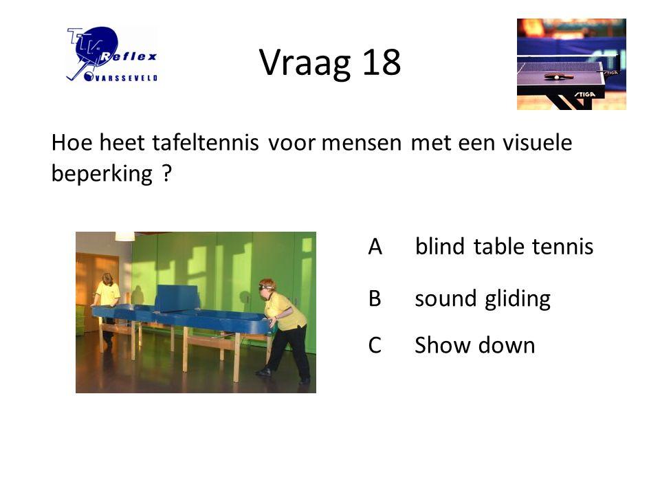 Vraag 18 Hoe heet tafeltennis voor mensen met een visuele beperking
