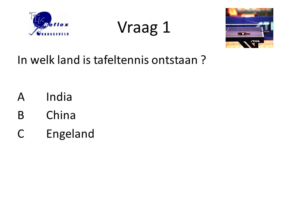 Vraag 1 In welk land is tafeltennis ontstaan A India B China