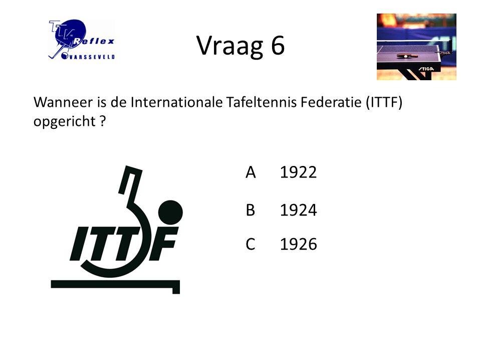 Vraag 6 Wanneer is de Internationale Tafeltennis Federatie (ITTF) opgericht A 1922 B 1924 C 1926