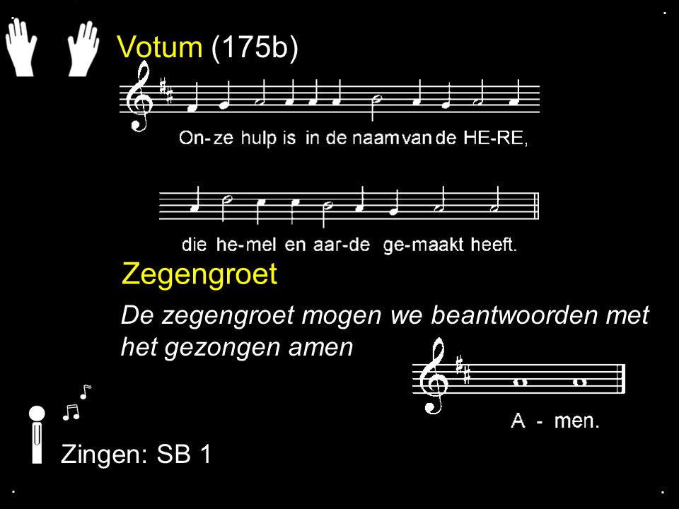 . . Votum (175b) Zegengroet. De zegengroet mogen we beantwoorden met het gezongen amen. Zingen: SB 1.