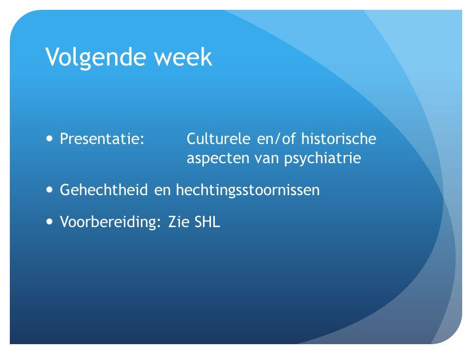 Volgende week Presentatie: Culturele en/of historische aspecten van psychiatrie. Gehechtheid en hechtingsstoornissen.