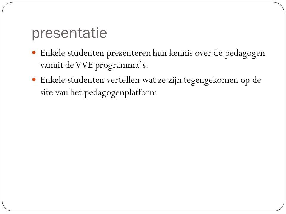 presentatie Enkele studenten presenteren hun kennis over de pedagogen vanuit de VVE programma`s.