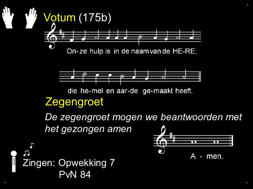 . . Votum (175b) Zegengroet. De zegengroet mogen we beantwoorden met het gezongen amen. Zingen: Opwekking 7.