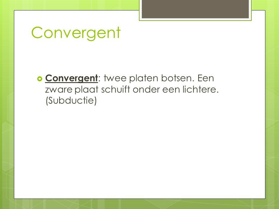 Convergent Convergent: twee platen botsen. Een zware plaat schuift onder een lichtere. (Subductie)